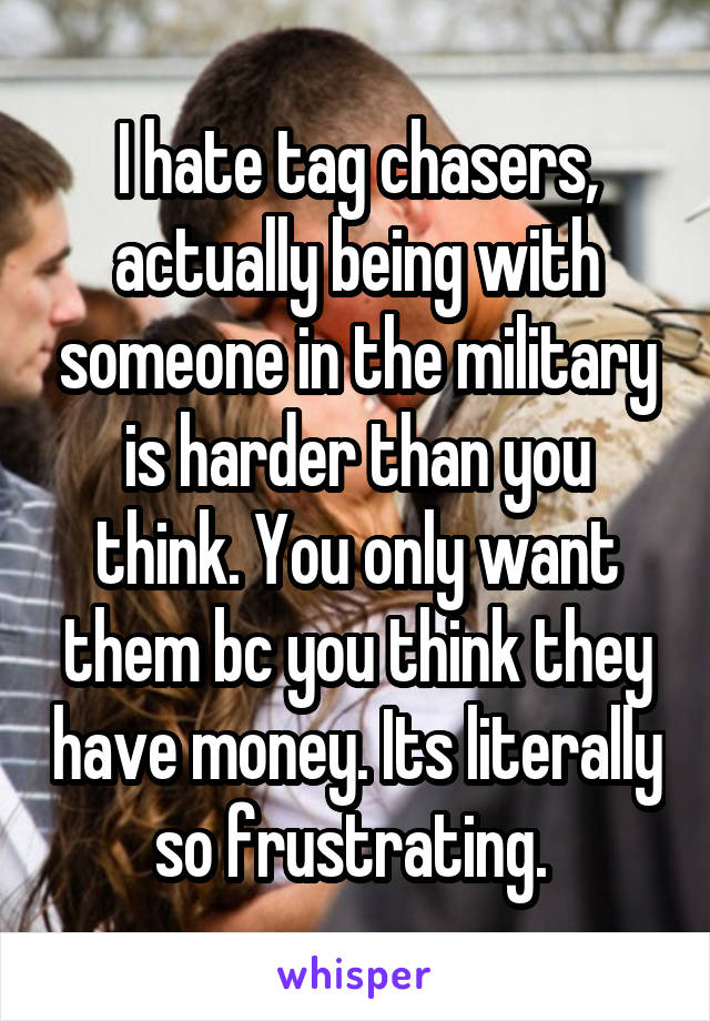 I hate tag chasers, actually being with someone in the military is harder than you think. You only want them bc you think they have money. Its literally so frustrating.