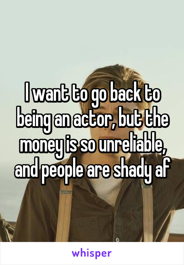 I want to go back to being an actor, but the money is so unreliable, and people are shady af