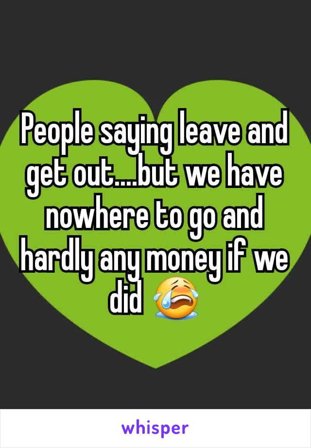 People saying leave and get out....but we have nowhere to go and hardly any money if we did 😭