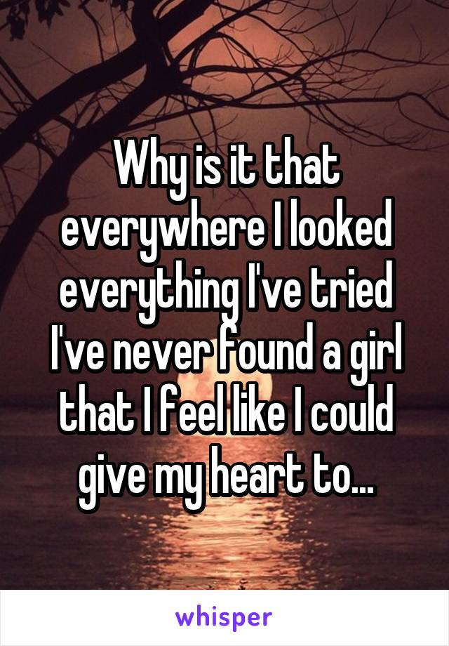Why is it that everywhere I looked everything I've tried I've never found a girl that I feel like I could give my heart to...