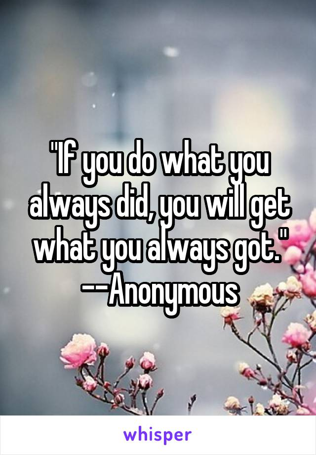 """If you do what you always did, you will get what you always got."" --Anonymous"