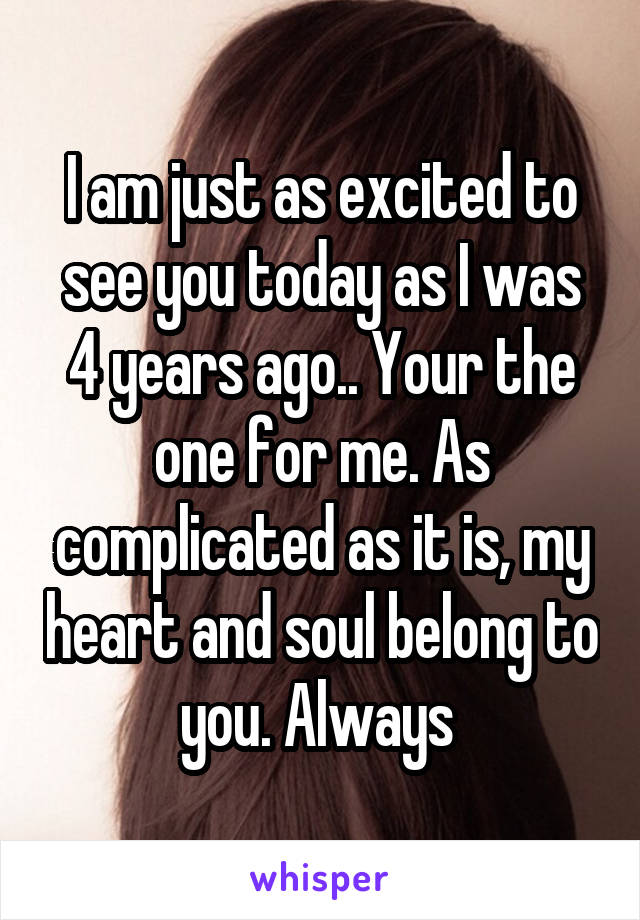 I am just as excited to see you today as I was 4 years ago.. Your the one for me. As complicated as it is, my heart and soul belong to you. Always