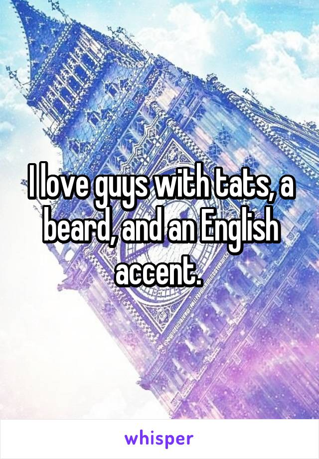 I love guys with tats, a beard, and an English accent.