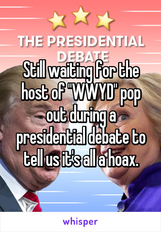 """Still waiting for the host of """"WWYD"""" pop out during a presidential debate to tell us it's all a hoax."""