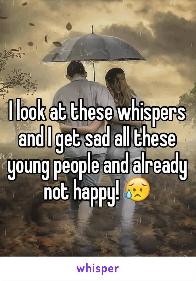 I look at these whispers and I get sad all these young people and already not happy! 😥