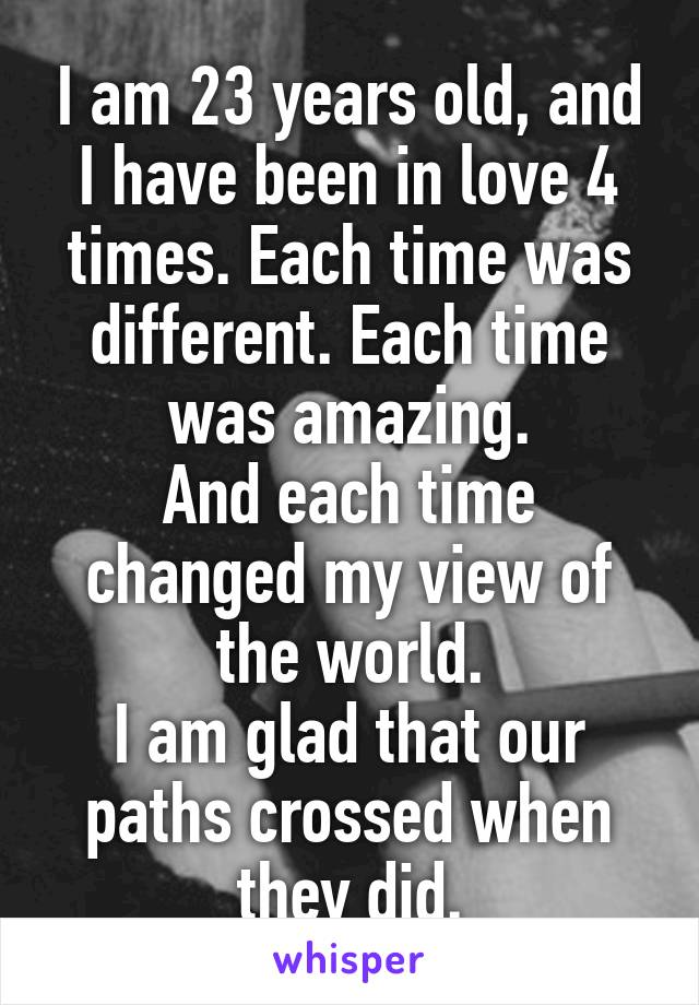 I am 23 years old, and I have been in love 4 times. Each time was different. Each time was amazing. And each time changed my view of the world. I am glad that our paths crossed when they did.