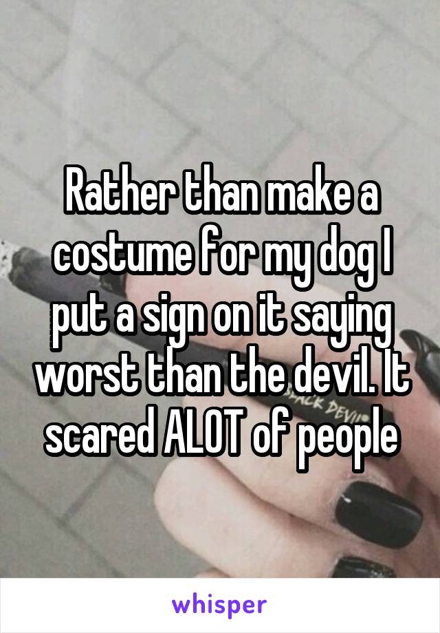 Rather than make a costume for my dog I put a sign on it saying worst than the devil. It scared ALOT of people