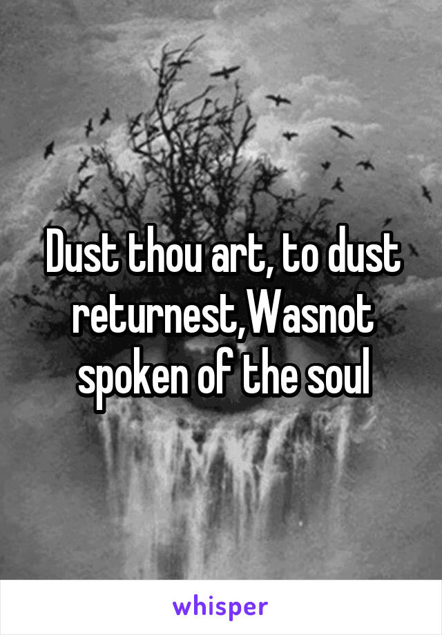 Dust thou art, to dust returnest,Wasnot spoken of the soul