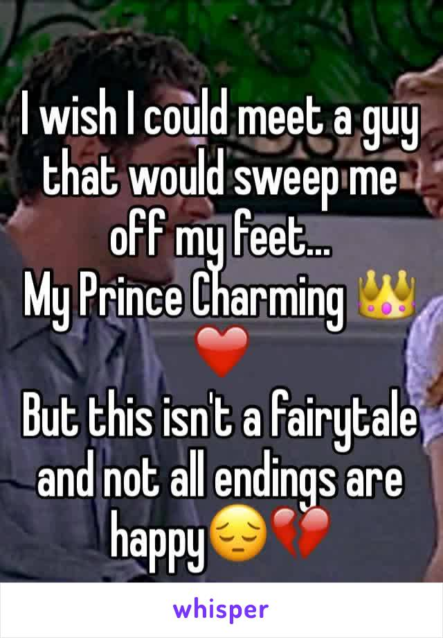 I wish I could meet a guy that would sweep me off my feet... My Prince Charming 👑❤️ But this isn't a fairytale and not all endings are happy😔💔