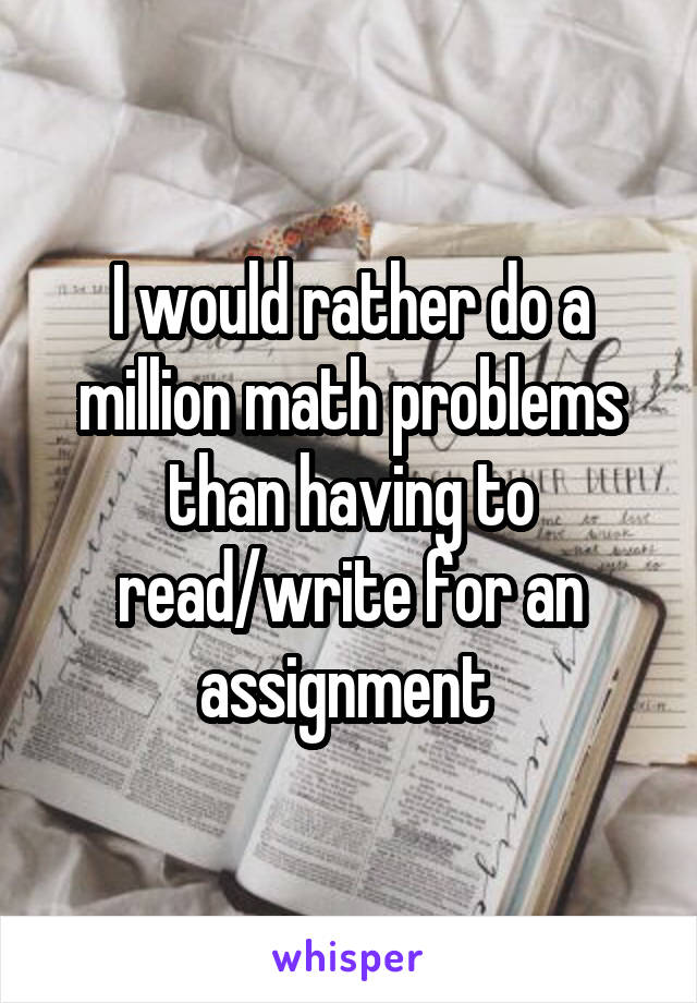 I would rather do a million math problems than having to read/write for an assignment