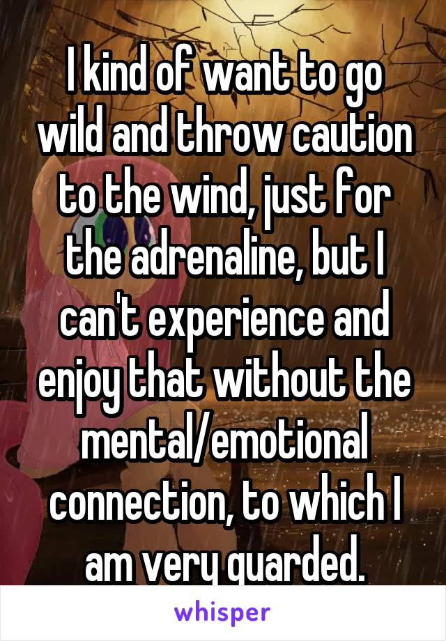 I kind of want to go wild and throw caution to the wind, just for the adrenaline, but I can't experience and enjoy that without the mental/emotional connection, to which I am very guarded.