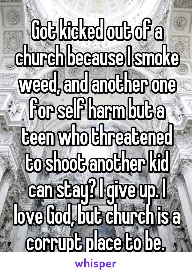 Got kicked out of a church because I smoke weed, and another one for self harm but a teen who threatened to shoot another kid can stay? I give up. I love God, but church is a corrupt place to be.