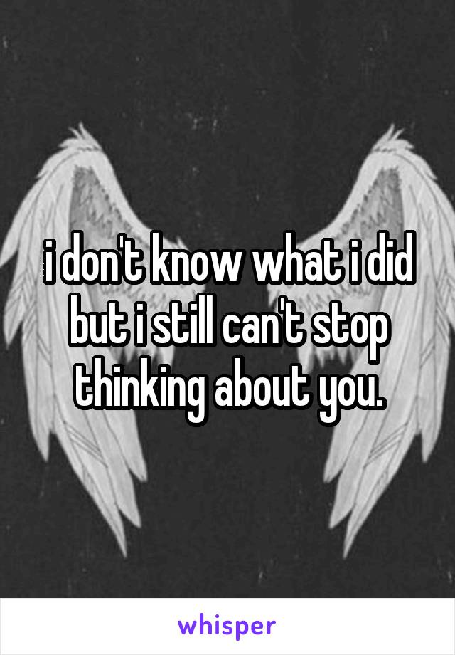 i don't know what i did but i still can't stop thinking about you.