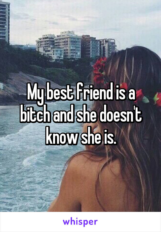 My best friend is a bitch and she doesn't know she is.