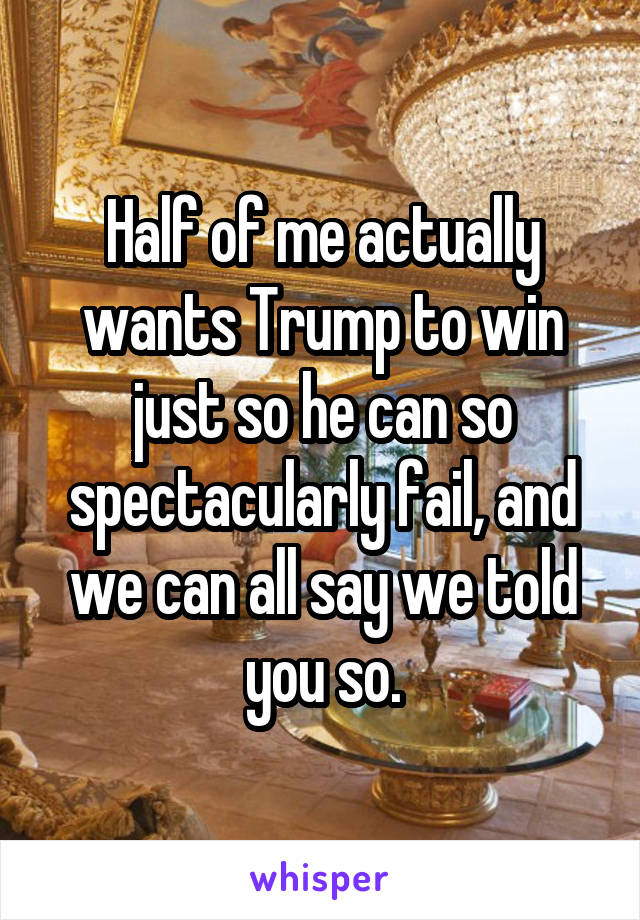 Half of me actually wants Trump to win just so he can so spectacularly fail, and we can all say we told you so.