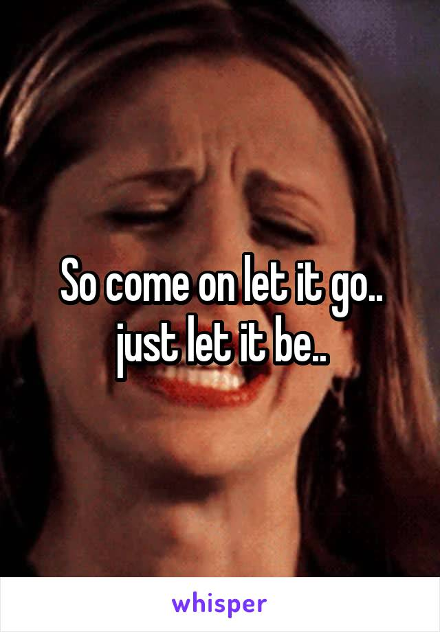 So come on let it go.. just let it be..