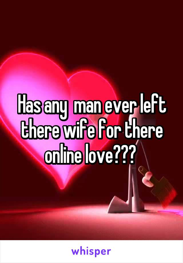Has any  man ever left there wife for there online love???