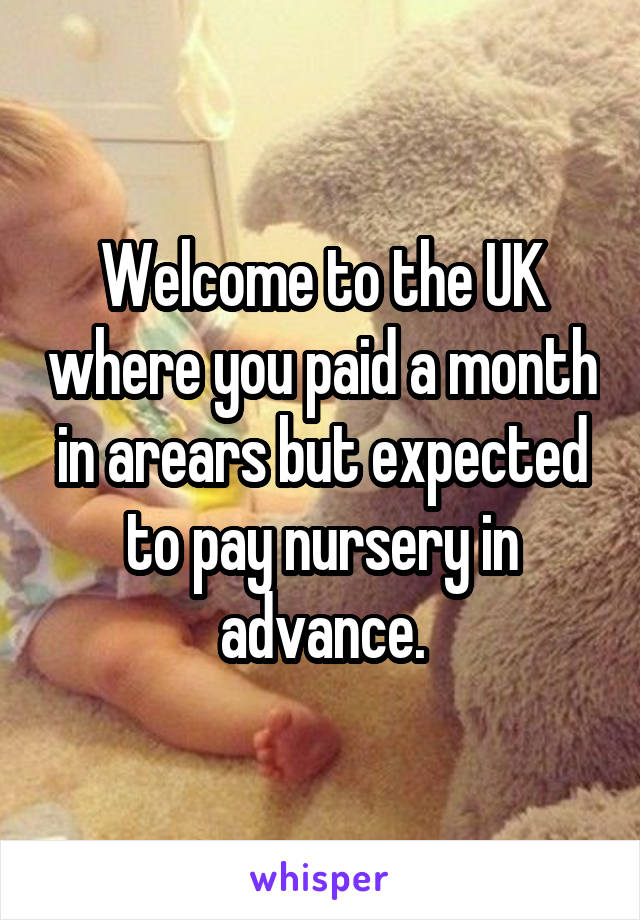 Welcome to the UK where you paid a month in arears but expected to pay nursery in advance.