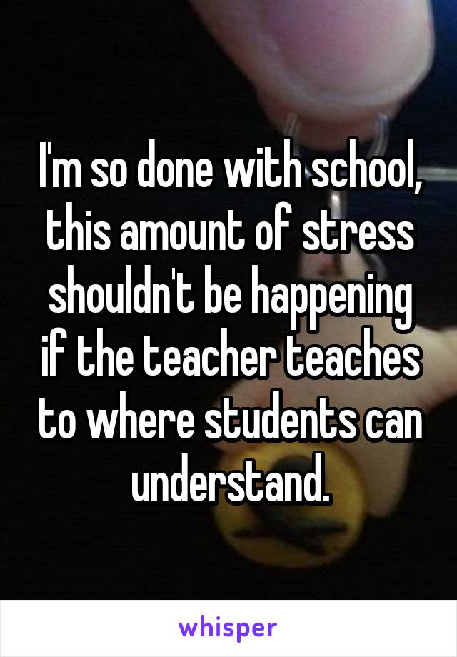 I'm so done with school, this amount of stress shouldn't be happening if the teacher teaches to where students can understand.