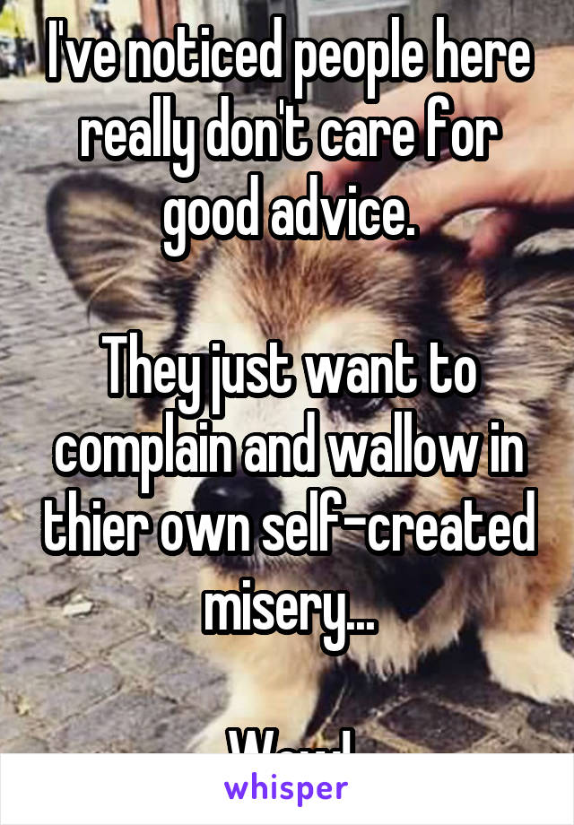 I've noticed people here really don't care for good advice.  They just want to complain and wallow in thier own self-created misery...  Wow!