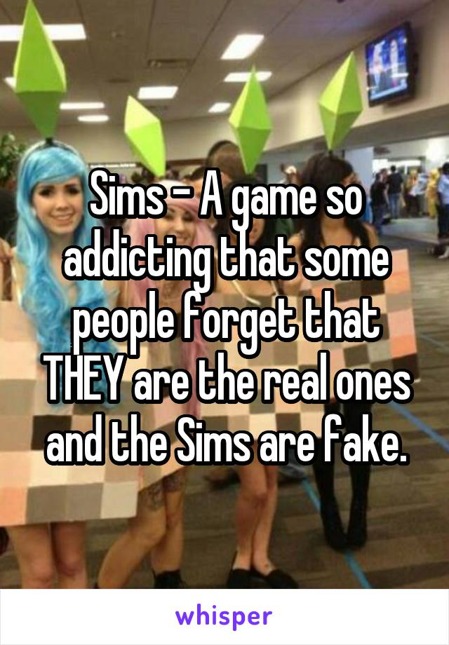 Sims - A game so addicting that some people forget that THEY are the real ones and the Sims are fake.