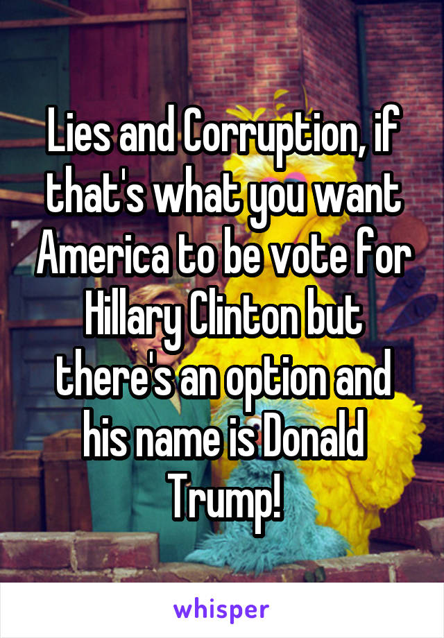 Lies and Corruption, if that's what you want America to be vote for Hillary Clinton but there's an option and his name is Donald Trump!