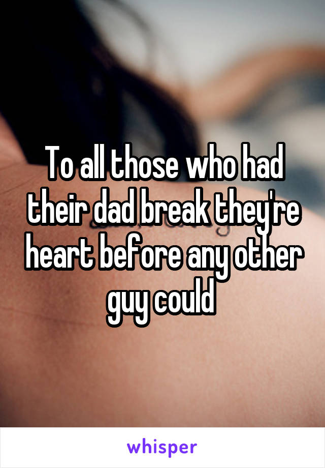 To all those who had their dad break they're heart before any other guy could