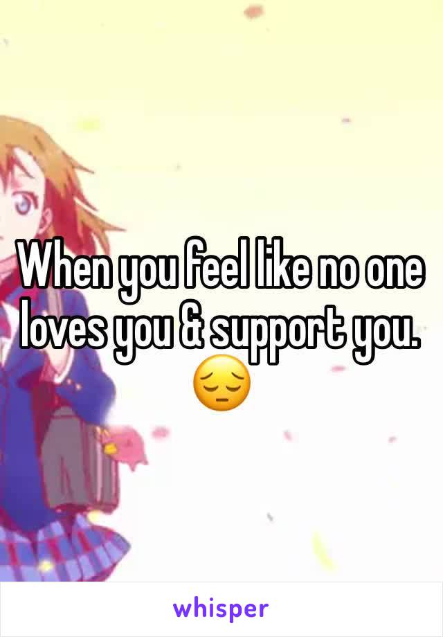 When you feel like no one loves you & support you. 😔