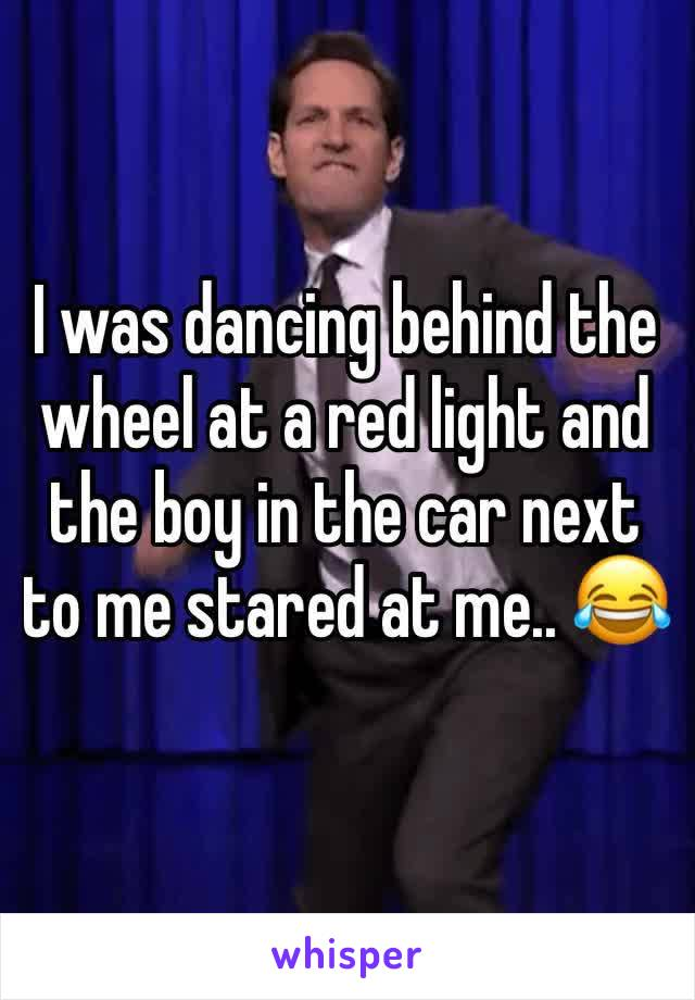 I was dancing behind the wheel at a red light and the boy in the car next to me stared at me.. 😂