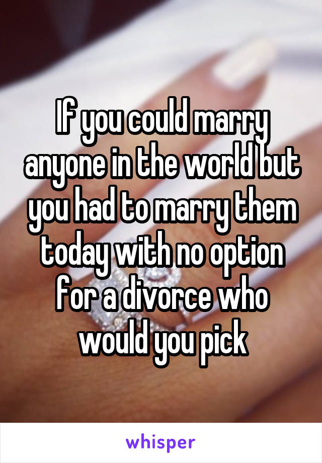 If you could marry anyone in the world but you had to marry them today with no option for a divorce who would you pick