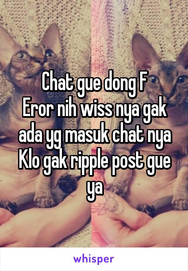Chat gue dong F Eror nih wiss nya gak ada yg masuk chat nya Klo gak ripple post gue ya