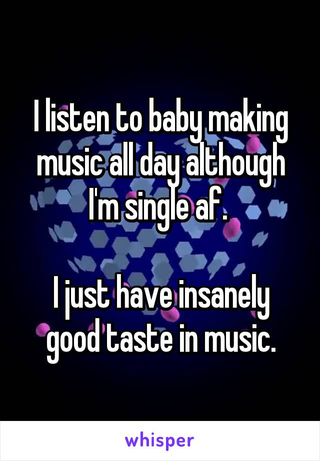 I listen to baby making music all day although I'm single af.   I just have insanely good taste in music.