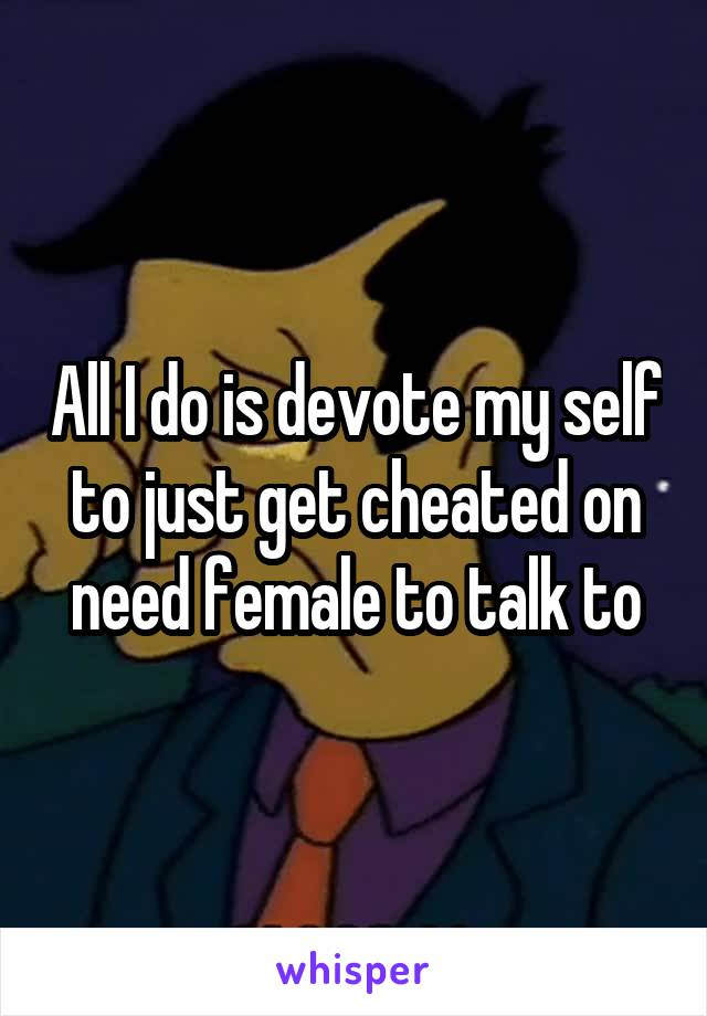 All I do is devote my self to just get cheated on need female to talk to