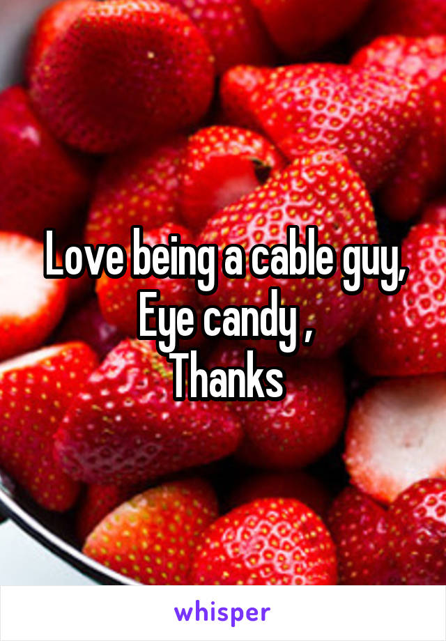 Love being a cable guy, Eye candy , Thanks