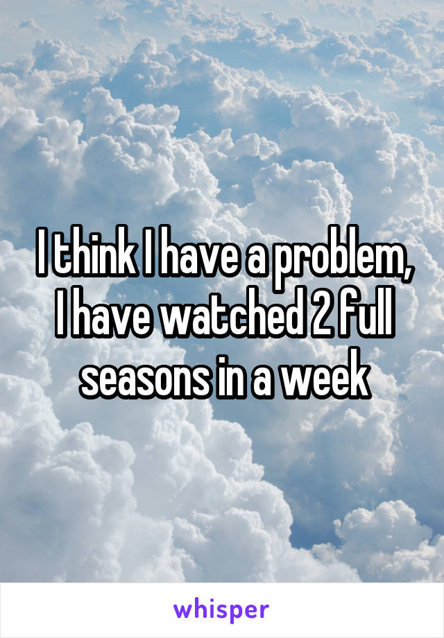 I think I have a problem, I have watched 2 full seasons in a week