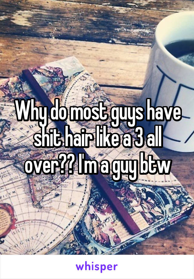Why do most guys have shit hair like a 3 all over?? I'm a guy btw