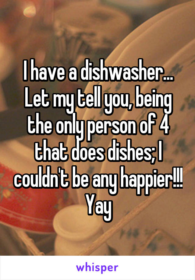 I have a dishwasher... Let my tell you, being the only person of 4 that does dishes; I couldn't be any happier!!! Yay