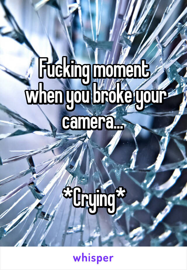 Fucking moment  when you broke your camera...    *Crying*
