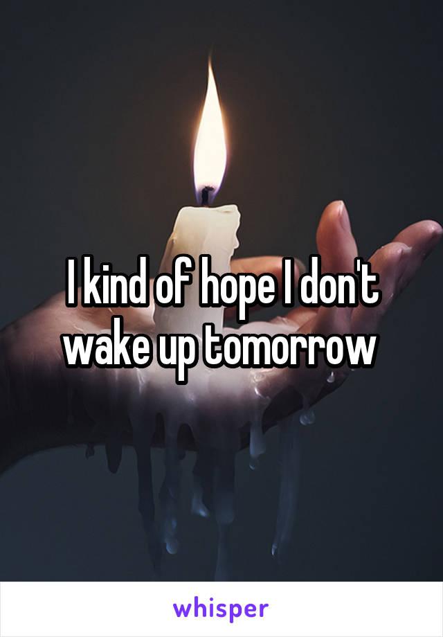 I kind of hope I don't wake up tomorrow