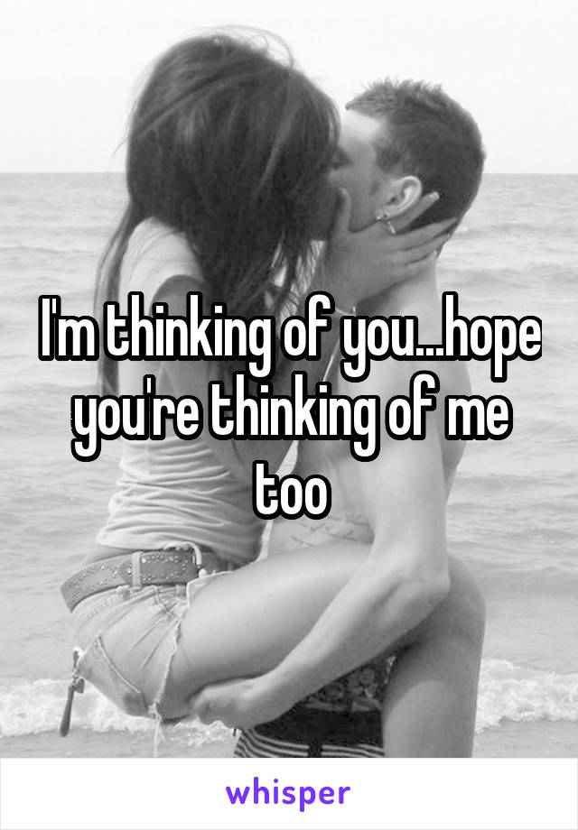 I'm thinking of you...hope you're thinking of me too