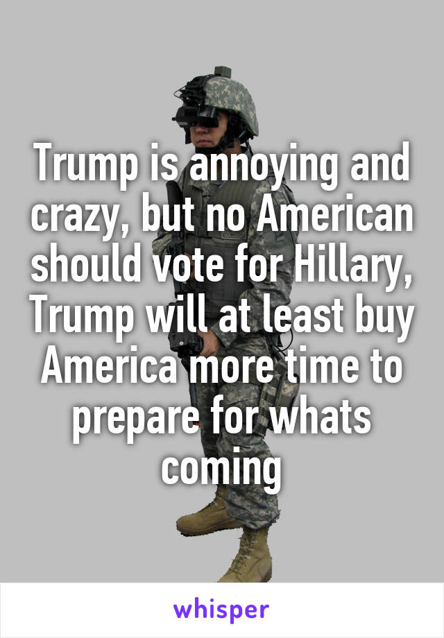 Trump is annoying and crazy, but no American should vote for Hillary, Trump will at least buy America more time to prepare for whats coming