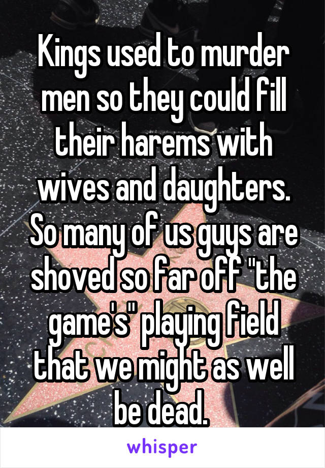 "Kings used to murder men so they could fill their harems with wives and daughters. So many of us guys are shoved so far off ""the game's"" playing field that we might as well be dead."