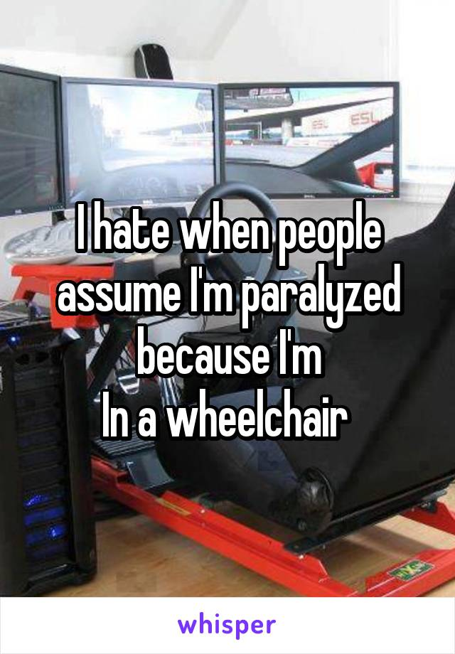 I hate when people assume I'm paralyzed because I'm In a wheelchair