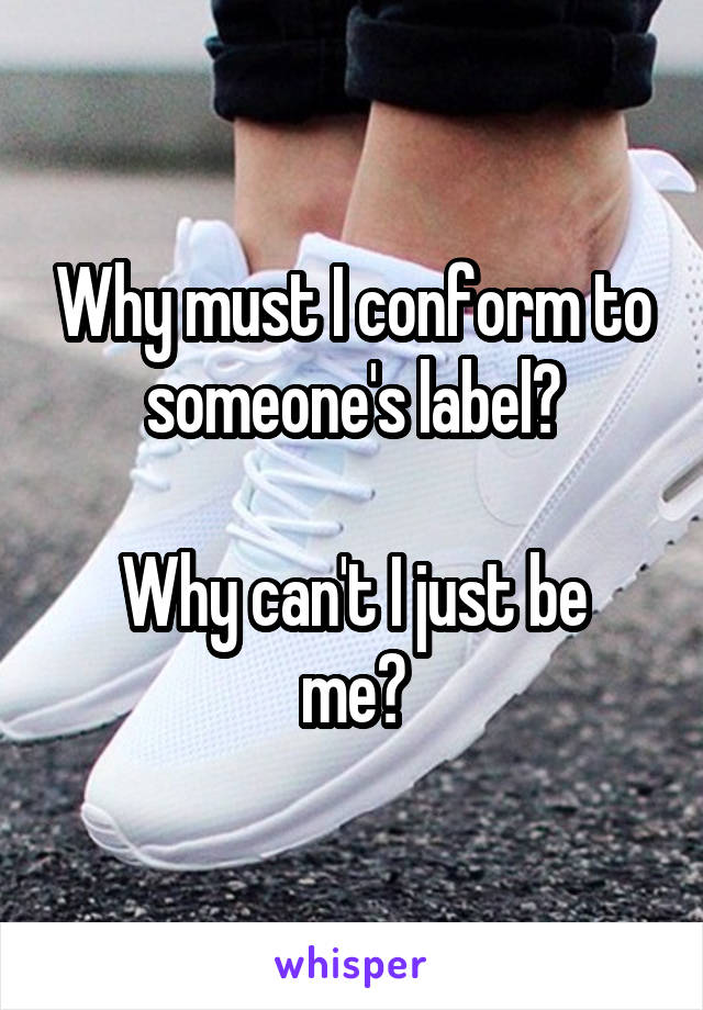 Why must I conform to someone's label?  Why can't I just be me?