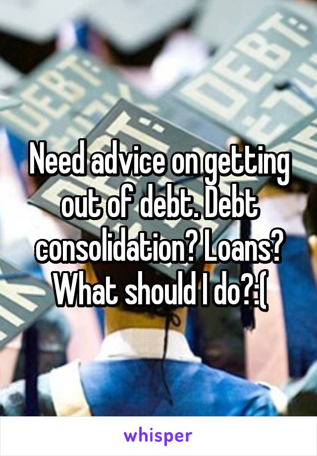 Need advice on getting out of debt. Debt consolidation? Loans? What should I do?:(