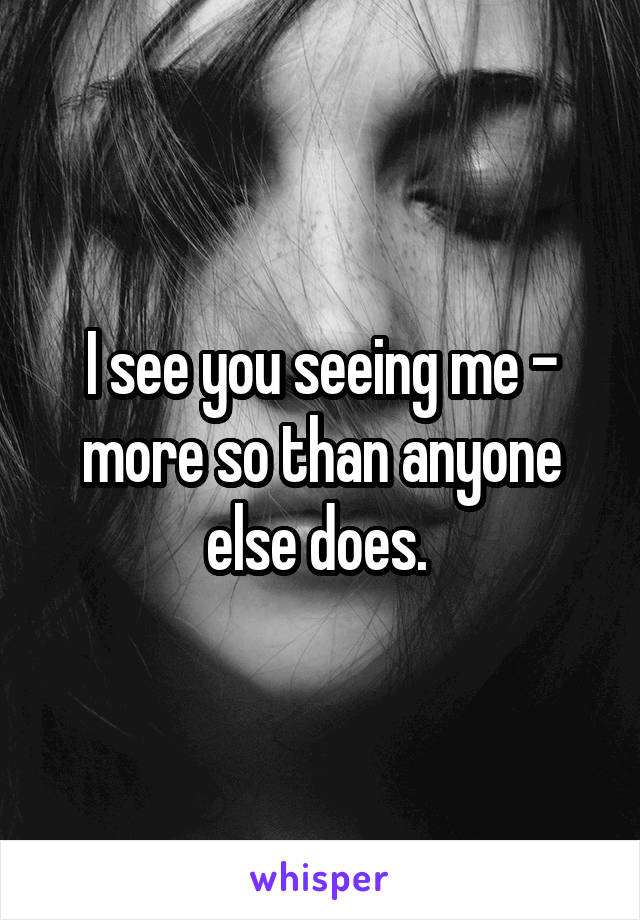 I see you seeing me - more so than anyone else does.