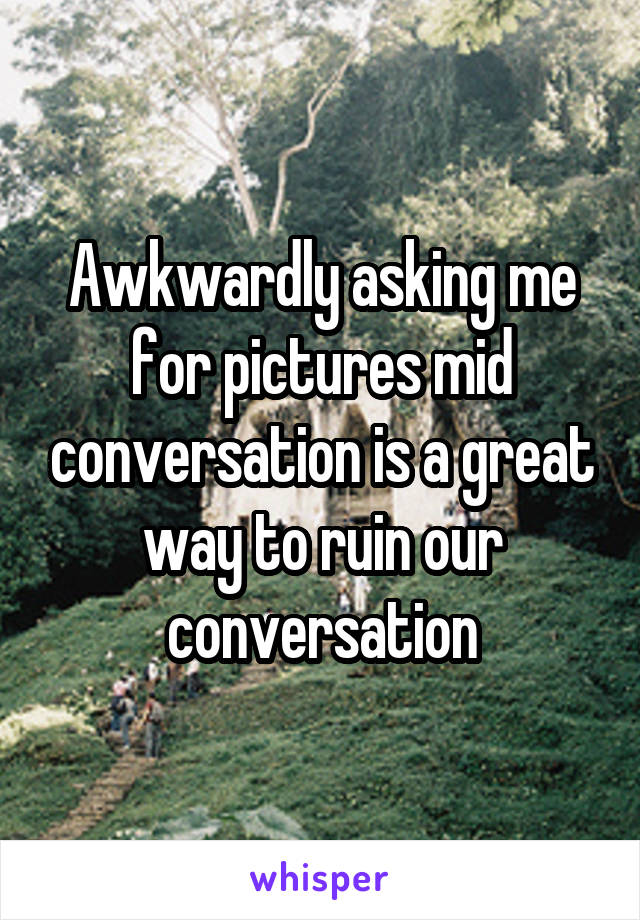 Awkwardly asking me for pictures mid conversation is a great way to ruin our conversation