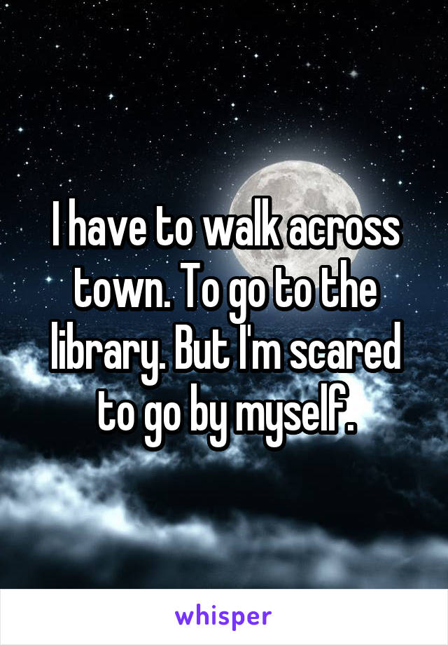 I have to walk across town. To go to the library. But I'm scared to go by myself.