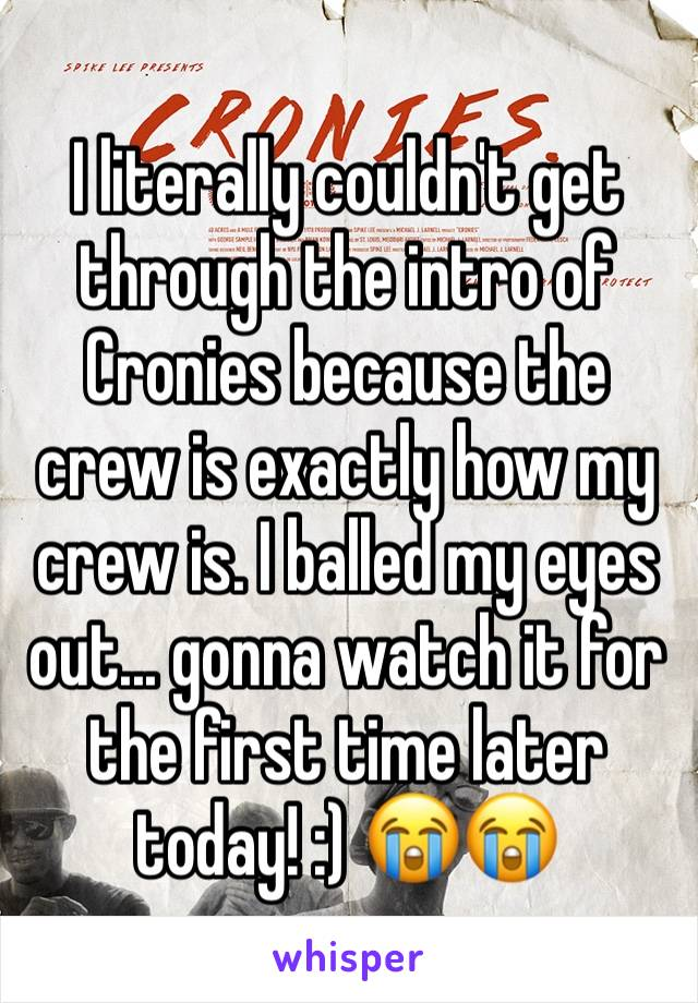 I literally couldn't get through the intro of Cronies because the crew is exactly how my crew is. I balled my eyes out... gonna watch it for the first time later today! :) 😭😭