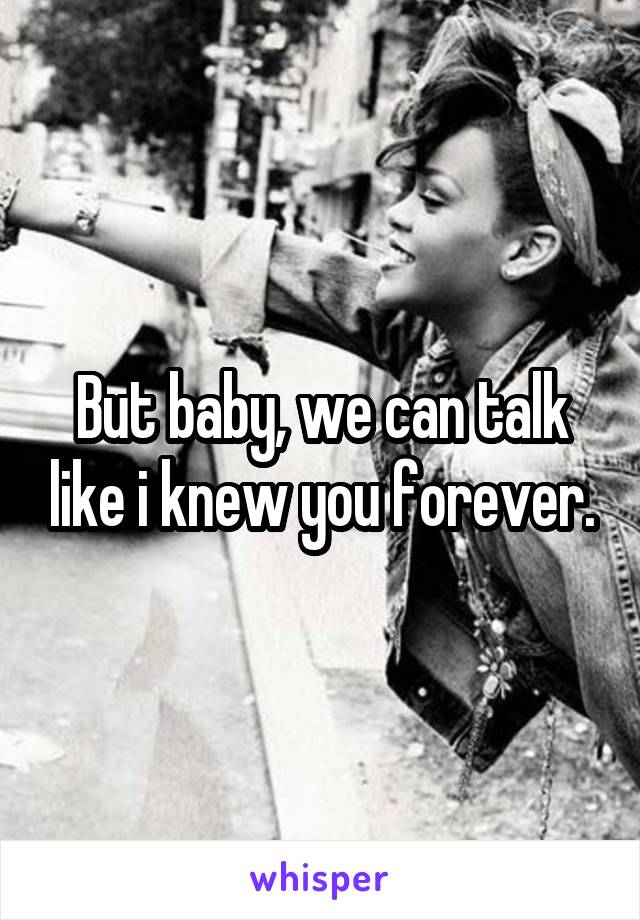But baby, we can talk like i knew you forever.
